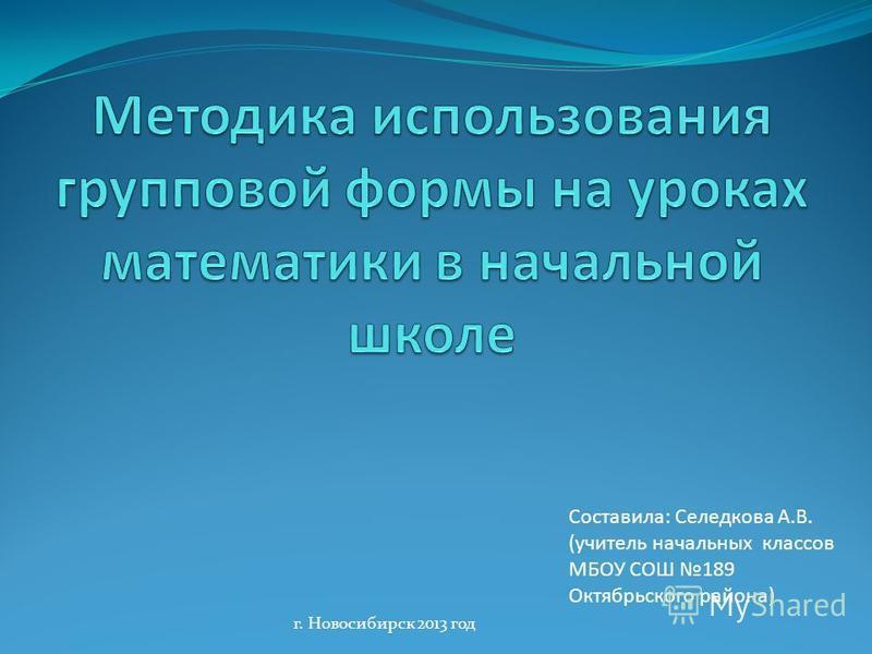 Составила: Селедкова А.В. (учитель начальных классов МБОУ СОШ 189 Октябрьского района) г. Новосибирск 2013 год