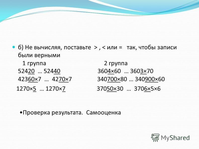 б) Не вычисляя, поставьте >, < или = так, чтобы записи были верными 1 группа 2 группа 52420 … 52440 3604×60 … 3603×70 42360×7 … 4270×7 340700×80 … 340900×60 1270×5 … 1270×7 37050×30 … 3706×5×6 Проверка результата. Самооценка