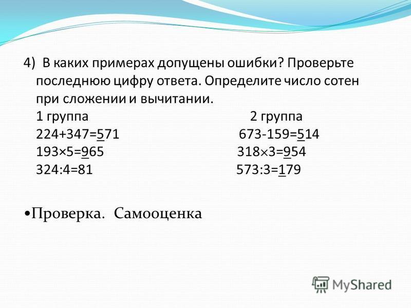 4) В каких примерах допущены ошибки? Проверьте последнюю цифру ответа. Определите число сотен при сложении и вычитании. 1 группа 2 группа 224+347=571 673-159=514 193×5=965 318×3=954 324:4=81 573:3=179 Проверка. Самооценка