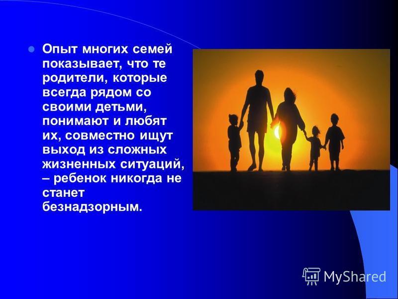 Опыт многих семей показывает, что те родители, которые всегда рядом со своими детьми, понимают и любят их, совместно ищут выход из сложных жизненных ситуаций, – ребенок никогда не станет безнадзорным.