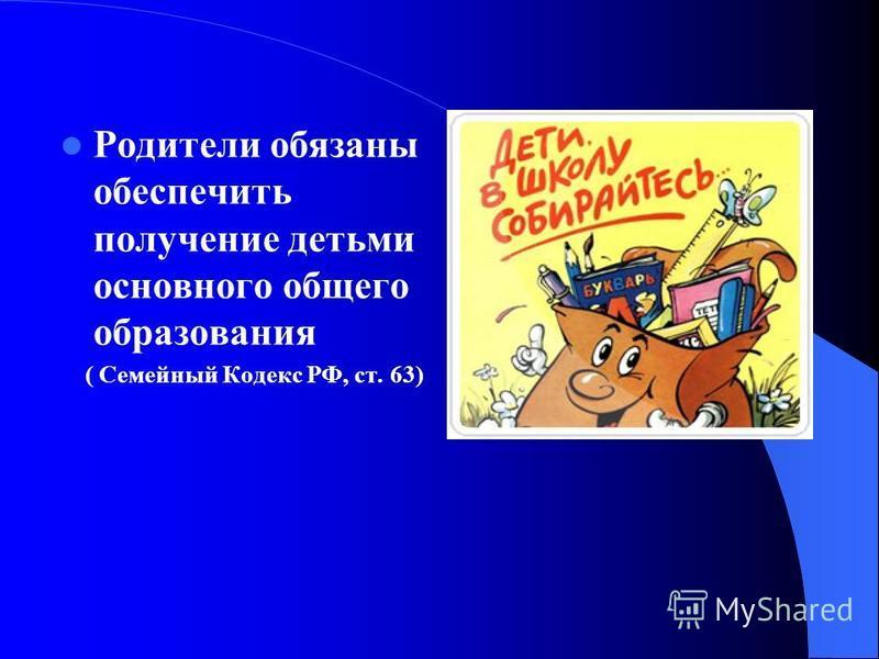 Родители обязаны обеспечить получение детьми основного общего образования ( Семейный Кодекс РФ, ст. 63)