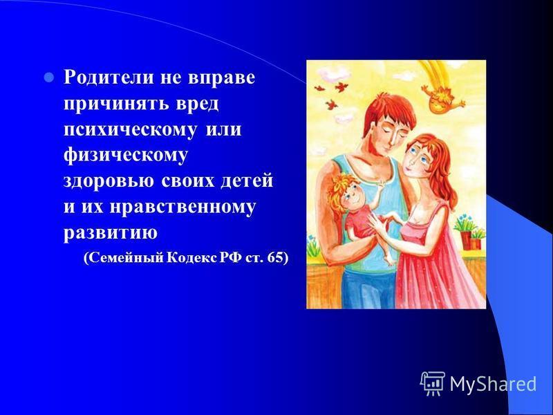 Родители не вправе причинять вред психическому или физическому здоровью своих детей и их нравственному развитию (Семейный Кодекс РФ ст. 65)