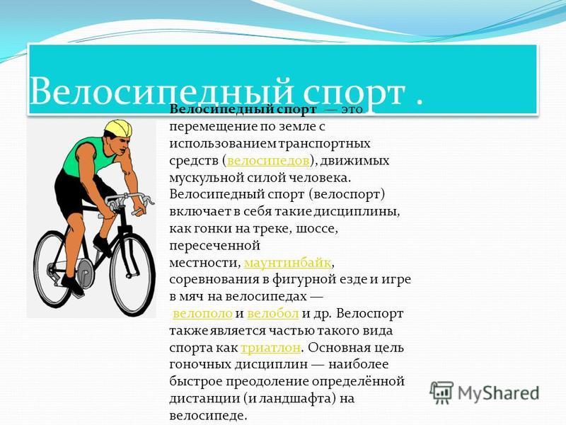 Велосипедный спорт. Велосипедный спорт это перемещение по земле с использованием транспортных средств (велосипедов), движимых мускульной силой человека.велосипедов Велосипедный спорт (велоспорт) включает в себя такие дисциплины, как гонки на треке, ш
