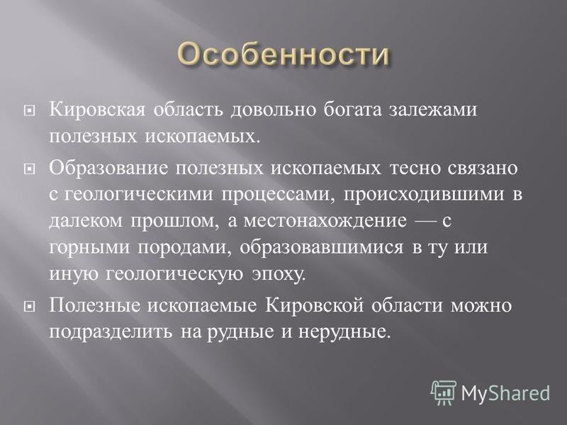 Кировская область довольно богата залежами полезных ископаемых. Образование полезных ископаемых тесно связано с геологическими процессами, происходившими в далеком прошлом, а местонахождение с горными породами, образовавшимися в ту или иную геологиче