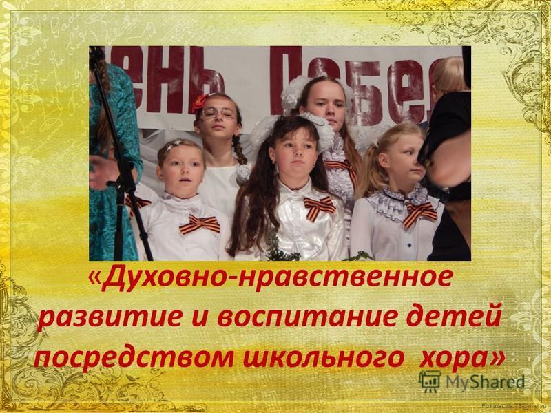 FokinaLida.75@mail.ru «Духовно-нравственное развитие и воспитание детей посредством школьного хора»
