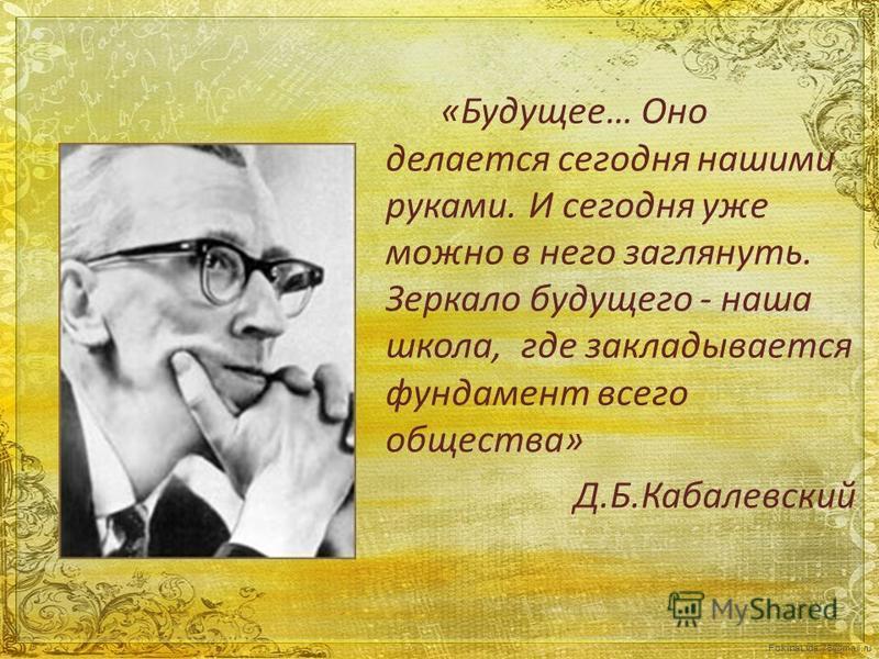 FokinaLida.75@mail.ru «Будущее… Оно делается сегодня нашими руками.И сегодня уже можно в него заглянуть. Зеркало будущего - наша школа, где закладывается фундамент всего общества» Д.Б.Кабалевский