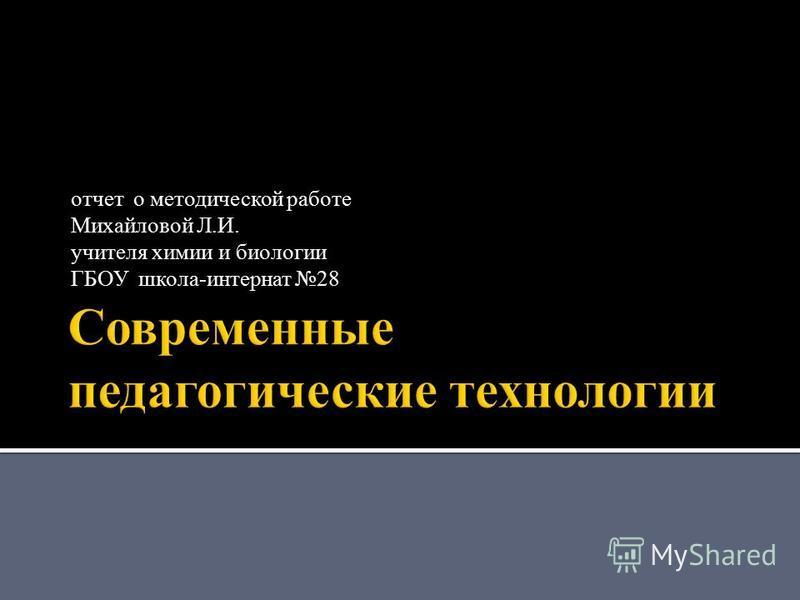 отчет о методической работе Михайловой Л.И. учителя химии и биологии ГБОУ школа-интернат 28