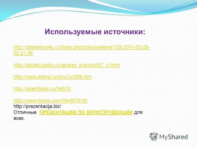 Используемые источники: http://obshestvo4u.ru/index.php/pravovedenie/133-2011-03-28- 02-21-56 http://society.polbu.ru/lazarev_pravo/ch57_iii.html http://www.alleng.ru/d/jur/jur208. htm http://scientbook.ru/file510 http://www.twirpx.com/file/607916/ h