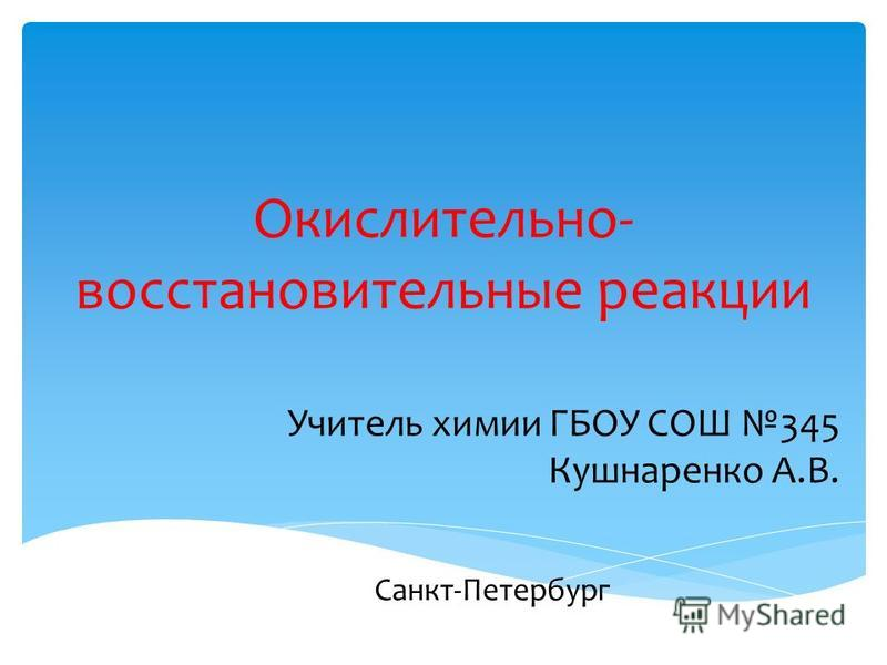 Окислительно- восстановительные реакции Учитель химии ГБОУ СОШ 345 Кушнаренко А.В. Санкт-Петербург