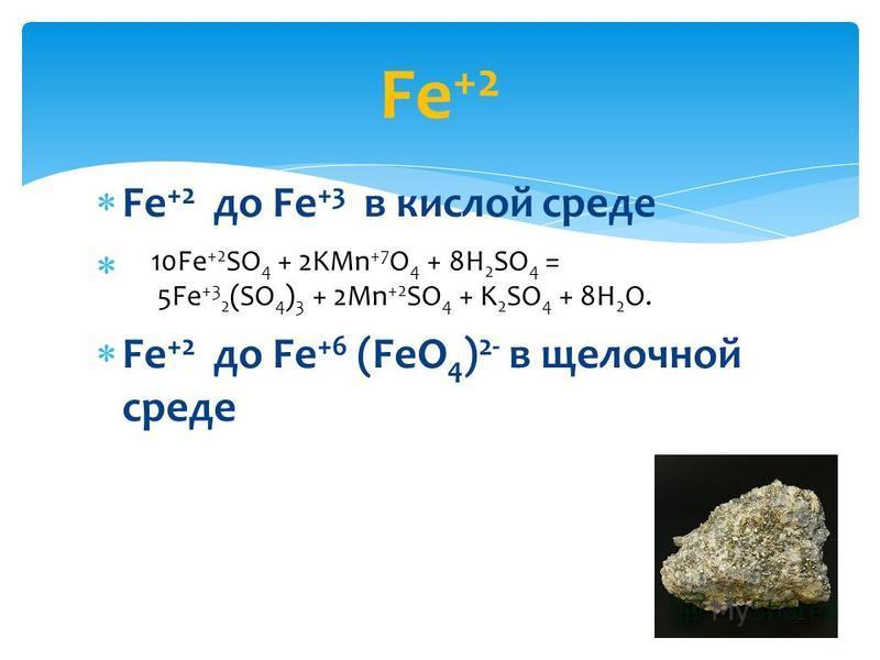 Fe +2 до Fe +3 в кислой среде Fe +2 до Fe +6 (FeO 4 ) 2- в щелочной среде Fe +2 10Fe +2 SO 4 + 2KMn +7 O 4 + 8H 2 SO 4 = 5Fe +3 2 (SO 4 ) 3 + 2Mn +2 SO 4 + K 2 SO 4 + 8H 2 O.