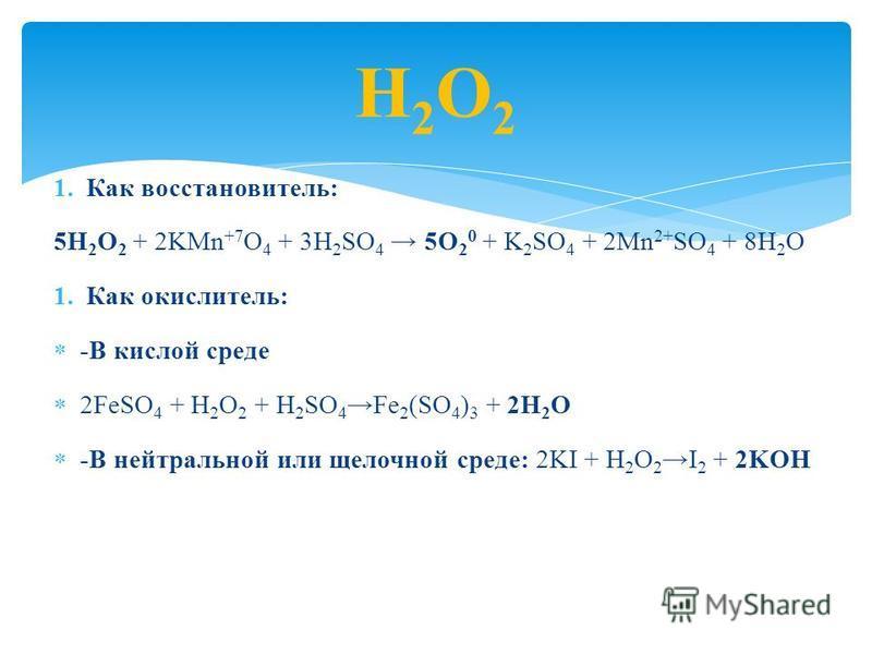 1. Как восстановитель: 5H 2 O 2 + 2KMn +7 O 4 + 3H 2 SO 4 5O 2 0 + K 2 SO 4 + 2Mn 2+ SO 4 + 8H 2 O 1. Как окислитель: -В кислой среде 2FeSO 4 + H 2 O 2 + H 2 SO 4 Fe 2 (SO 4 ) 3 + 2H 2 O -В нейтральной или щелочной среде: 2KI + H 2 O 2I 2 + 2KOH Н2О2