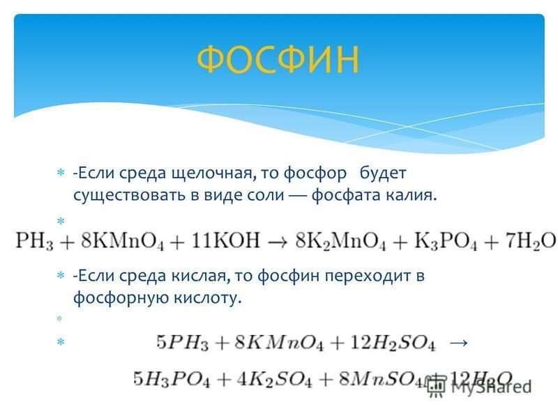 -Если среда щелочная, то фосфор будет существовать в виде соли фосфата калия. -Если среда кислая, то фосфин переходит в фосфорную кислоту. ФОСФИН