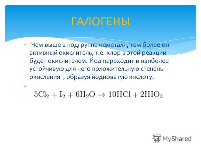 -Чем выше в подгруппе неметалл, тем более он активный окислитель, т.е. хлор в этой реакции будет окислителем. Йод переходит в наиболее устойчивую для него положительную степень окисления, образуя йодноватую кислоту. ГАЛОГЕНЫ