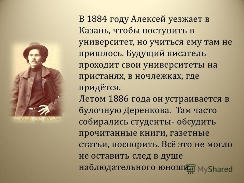 В 1884 году Алексей уезжает в Казань, чтобы поступить в университет, но учиться ему там не пришлось. Будущий писатель проходит свои университеты на пристанях, в ночлежках, где придётся. Летом 1886 года он устраивается в булочную Деренкова. Там часто