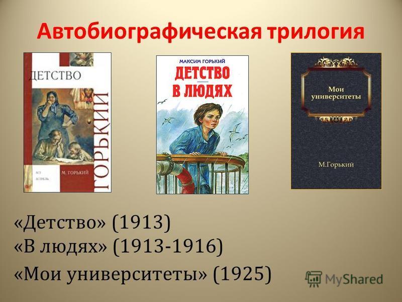 Автобиографическая трилогия «Детство» (1913) «В людях» (1913-1916) «Мои университеты» (1925)