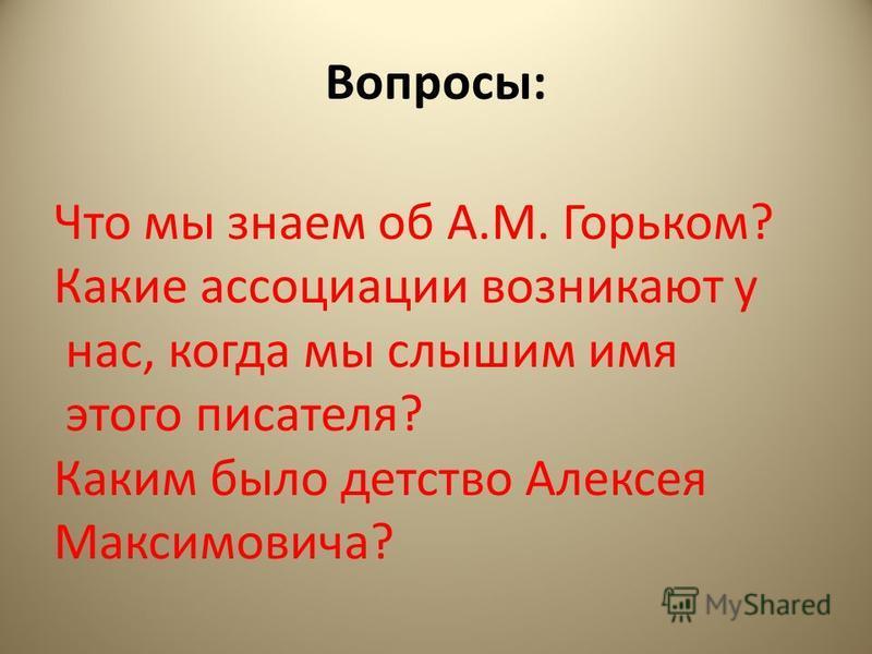 Вопросы: Что мы знаем об А.М. Горьком? Какие ассоциации возникают у нас, когда мы слышим имя этого писателя? Каким было детство Алексея Максимовича?