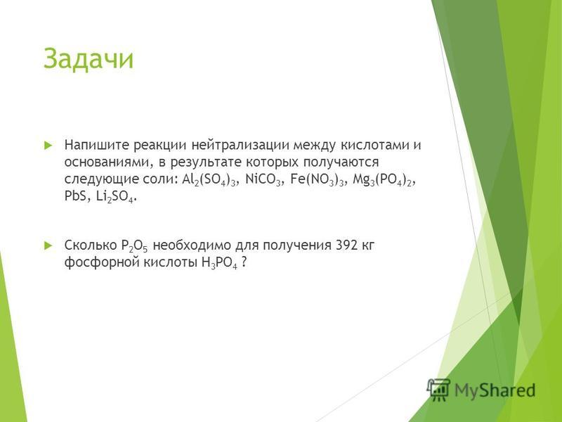 Задачи Напишите реакции нейтрализации между кислотами и основаниями, в результате которых получаются следующие соли: Al 2 (SO 4 ) 3, NiCO 3, Fe(NO 3 ) 3, Mg 3 (PO 4 ) 2, PbS, Li 2 SO 4. Сколько P 2 O 5 необходимо для получения 392 кг фосфорной кислот