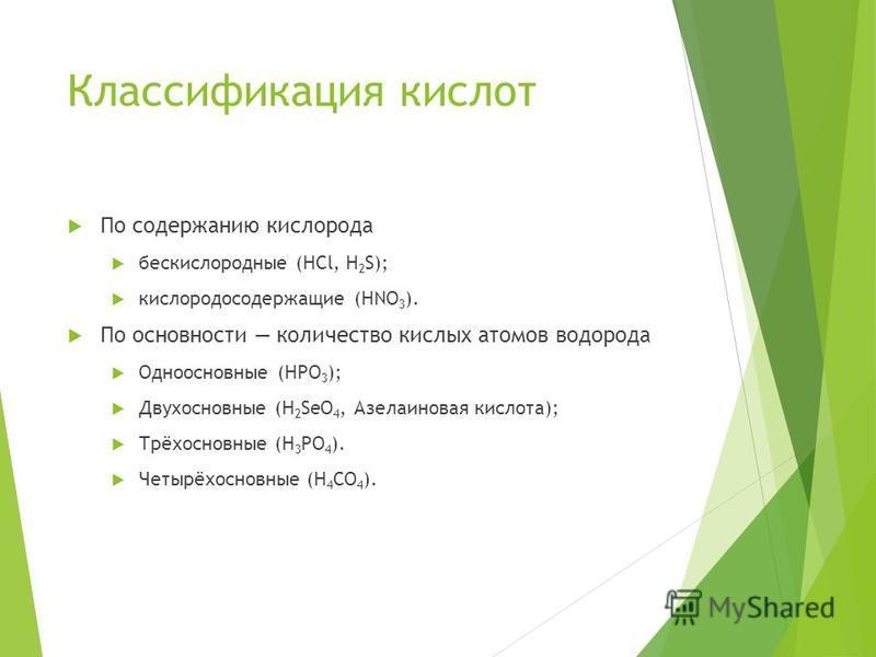 Классификация кислот По содержанию кислорода бескислородные (HCl, H 2 S); кислородосодержащие (HNO 3 ). По основности количество кислых атомов водорода Одноосновные (HPO 3 ); Двухосновные (H 2 SeO 4, Азелаиновая кислота); Трёхосновные (H 3 PO 4 ). Че