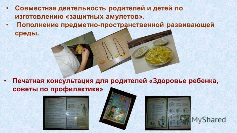 Совместная деятельность родителей и детей по изготовлению «защитных амулетов». Пополнение предметно-пространственной развивающей среды. Печатная консультация для родителей «Здоровье ребенка, советы по профилактике»