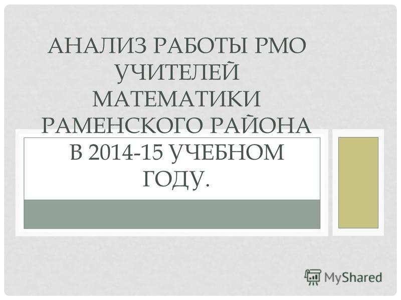 АНАЛИЗ РАБОТЫ РМО УЧИТЕЛЕЙ МАТЕМАТИКИ РАМЕНСКОГО РАЙОНА В 2014-15 УЧЕБНОМ ГОДУ.