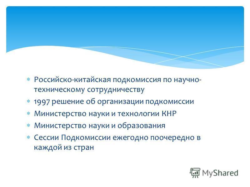 Российско-китайская подкомиссия по научно- техническому сотрудничеству 1997 решение об организации подкомиссии Министерство науки и технологии КНР Министерство науки и образования Сессии Подкомиссии ежегодно поочередно в каждой из стран