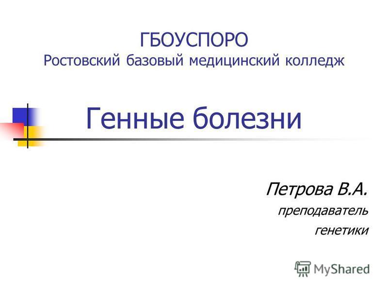 ГБОУСПОРО Ростовский базовый медицинский колледж Генные болезни Петрова В.А. преподаватель генетики