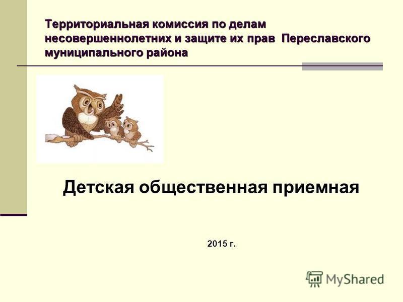 Территориальная комиссия по делам несовершеннолетних и защите их прав Переславского муниципального района Детская общественная приемная 2015 г.