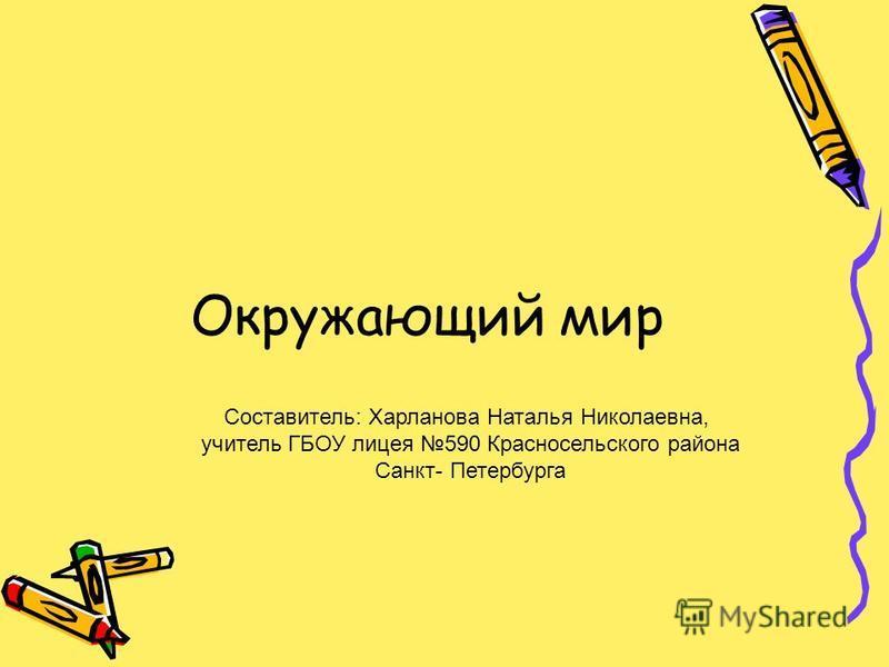 Окружающий мир Составитель: Харланова Наталья Николаевна, учитель ГБОУ лицея 590 Красносельского района Санкт- Петербурга