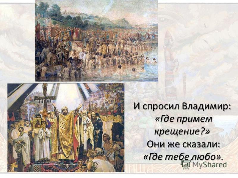 И спросил Владимир: «Где примем крещение?» Они же сказали: «Где тебе любо».