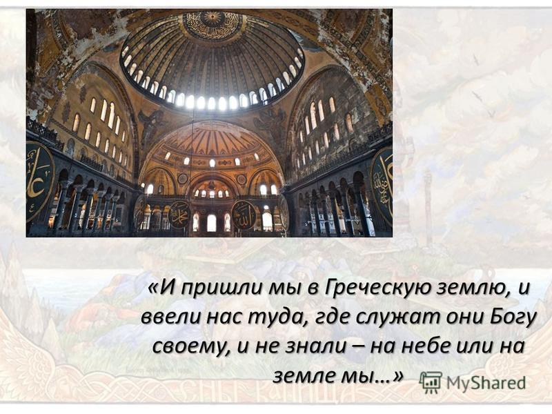 «И пришли мы в Греческую землю, и ввели нас туда, где служат они Богу своему, и не знали – на небе или на земле мы…»