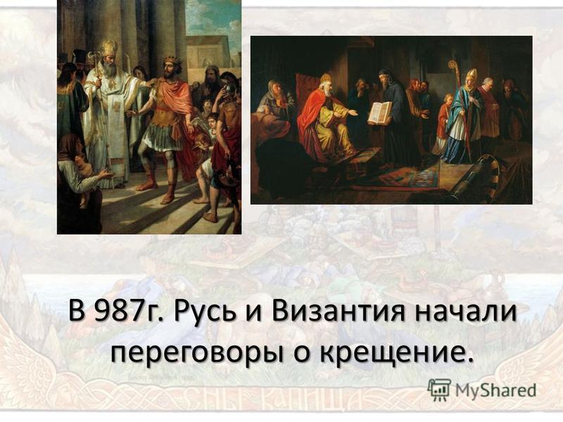 В 987 г. Русь и Византия начали переговоры о крещение.