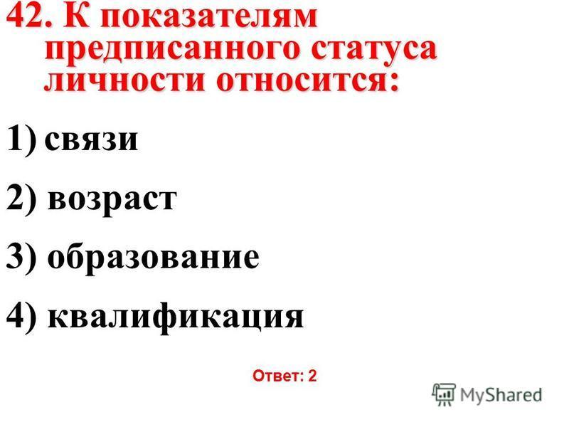 42. К показателям предписанного статуса личности относится: 1)связи 2) возраст 3) образование 4) квалификация Ответ: 2