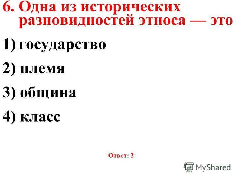 6. Одна из исторических разновидностей этноса это 1)государство 2) племя 3) община 4) класс Ответ: 2