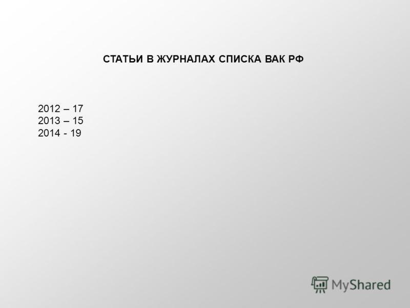 СТАТЬИ В ЖУРНАЛАХ СПИСКА ВАК РФ 2012 – 17 2013 – 15 2014 - 19