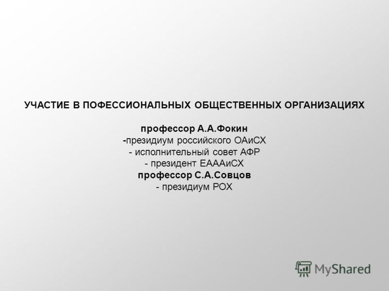 УЧАСТИЕ В ПОФЕССИОНАЛЬНЫХ ОБЩЕСТВЕННЫХ ОРГАНИЗАЦИЯХ профессор А.А.Фокин -президиум российского ОАиСХ - исполнительный совет АФР - президент ЕАААиСХ профессор С.А.Совцов - президиум РОХ