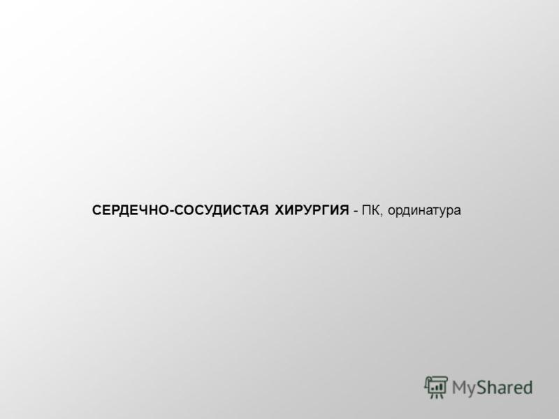 СЕРДЕЧНО-СОСУДИСТАЯ ХИРУРГИЯ - ПК, ординатура