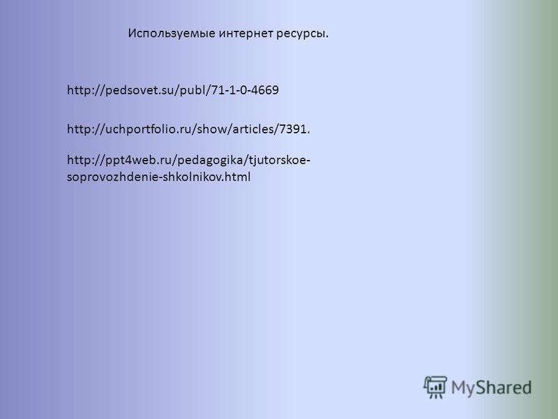 http://pedsovet.su/publ/71-1-0-4669 http://uchportfolio.ru/show/articles/7391. Используемые интернет ресурсы. http://ppt4web.ru/pedagogika/tjutorskoe- soprovozhdenie-shkolnikov.html