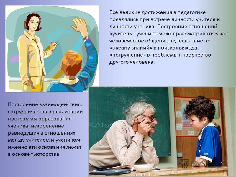 Все великие достижения в педагогике появлялись при встрече личности учителя и личности ученика. Построение отношений «учитель - ученик» может рассматриваться как человеческое общение, путешествие по «океану знаний» в поисках выхода, «погружение» в пр