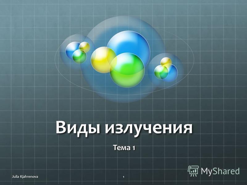 Виды излучения Тема 1 Julia Kjahrenova1
