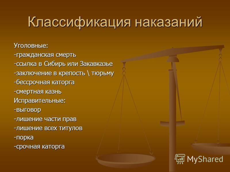 Классификация наказаний Уголовные: -гражданская смерть -ссылка в Сибирь или Закавказье -заключение в крепость \ тюрьму -бессрочная каторга -смертная казнь Исправительные:-выговор -лишение части прав -лишение всех титулов -порка -срочная каторга