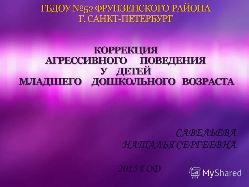 ГБДОУ 52 ФРУНЗЕНСКОГО РАЙОНА Г. САНКТ-ПЕТЕРБУРГ КОРРЕКЦИЯ АГРЕССИВНОГО ПОВЕДЕНИЯ У ДЕТЕЙ МЛАДШЕГО ДОШКОЛЬНОГО ВОЗРАСТА САВЕЛЬЕВА НАТАЛЬЯ СЕРГЕЕВНА 2015 ГОД
