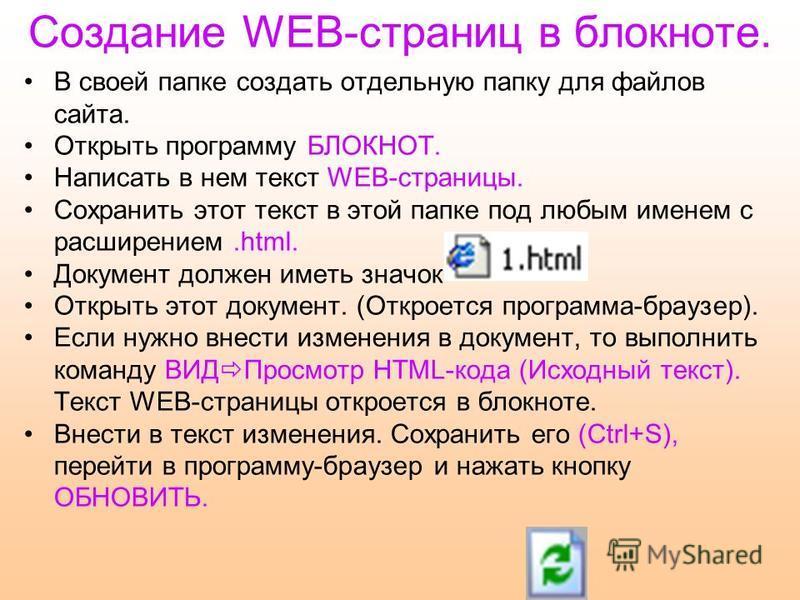 Создание WEB-страниц в блокноте. В своей папке создать отдельную папку для файлов сайта. Открыть программу БЛОКНОТ. Написать в нем текст WEB-страницы. Сохранить этот текст в этой папке под любым именем с расширением.html. Документ должен иметь значок