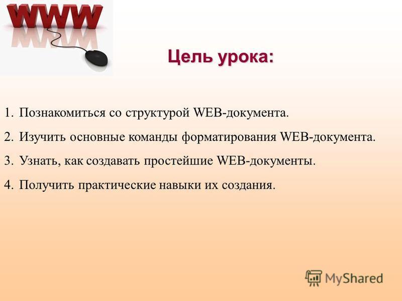 Цель урока: 1. Познакомиться со структурой WEB-документа. 2. Изучить основные команды форматирования WEB-документа. 3.Узнать, как создавать простейшие WEB-документы. 4. Получить практические навыки их создания.