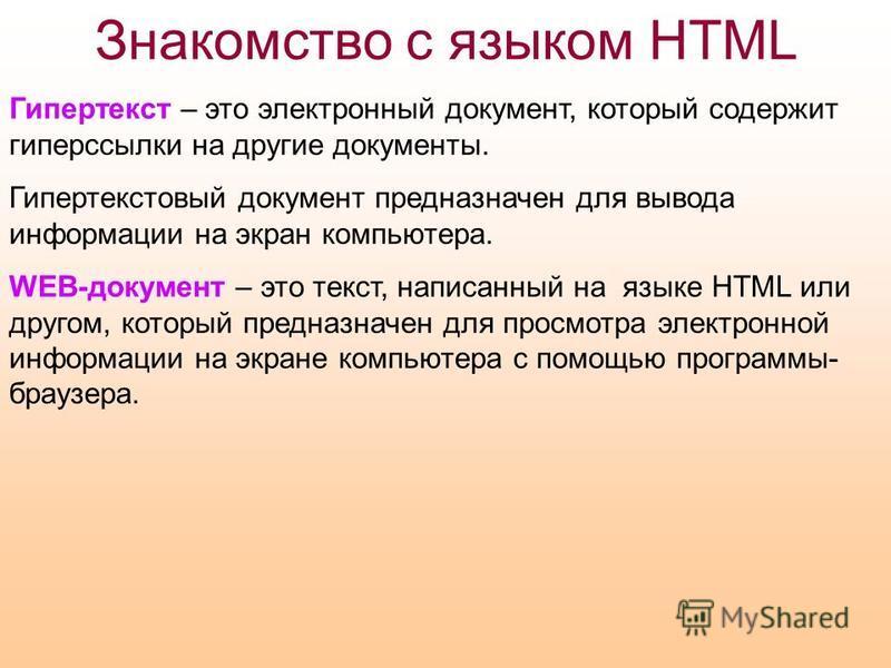 Знакомство с языком HTML Гипертекст – это электронный документ, который содержит гиперссылки на другие документы. Гипертекстовый документ предназначен для вывода информации на экран компьютера. WEB-документ – это текст, написанный на языке HTML или д