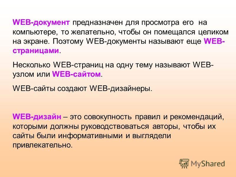 WEB-документ предназначен для просмотра его на компьютере, то желательно, чтобы он помещался целиком на экране. Поэтому WEB-документы называют еще WEB- страницами. Несколько WEB-страниц на одну тему называют WEB- узлом или WEB-сайтом. WEB-сайты созда