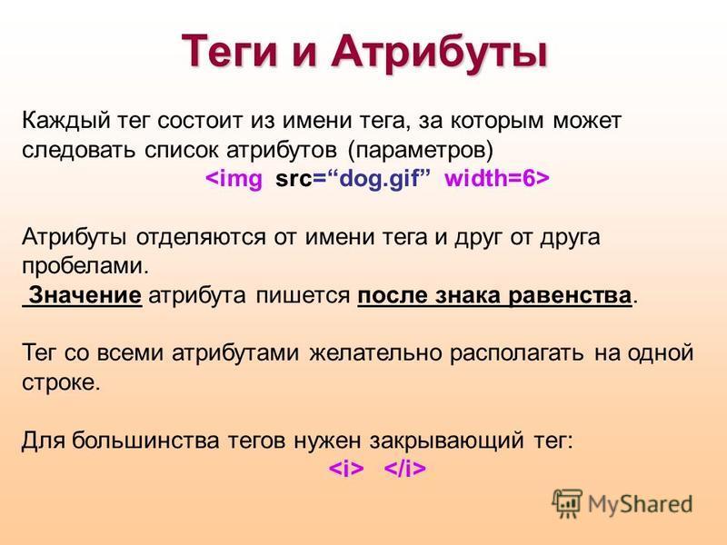 Теги и Атрибуты Каждый тег состоит из имени тега, за которым может следовать список атрибутов (параметров) Атрибуты отделяются от имени тега и друг от друга пробелами. Значение атрибута пишется после знака равенства. Тег со всеми атрибутами желательн