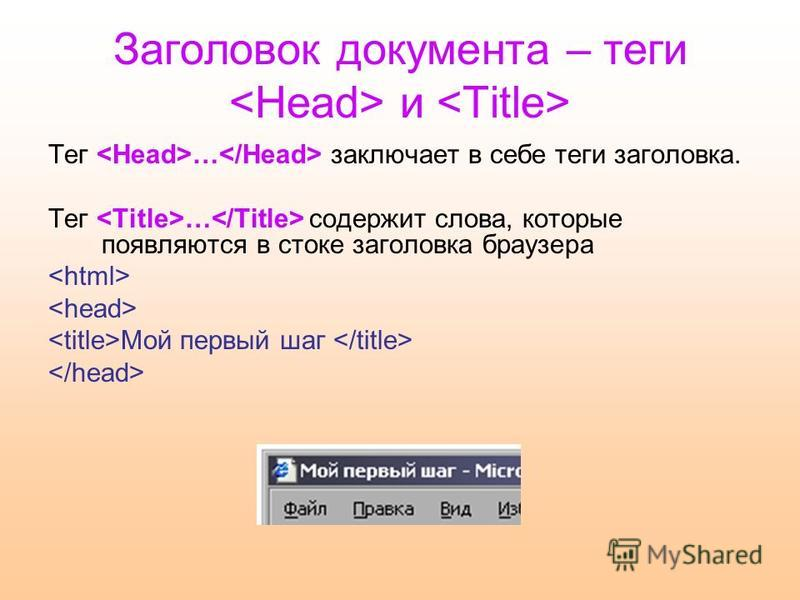 Заголовок документа – теги и Тег … заключает в себе теги заголовка. Тег … содержит слова, которые появляются в стоке заголовка браузера Мой первый шаг