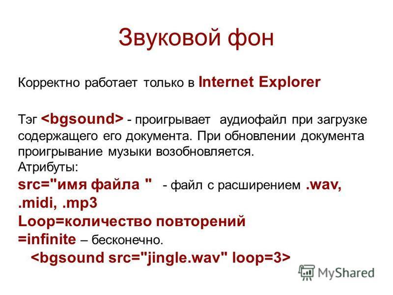Звуковой фон Корректно работает только в Internet Explorer Тэг - проигрывает аудиофайл при загрузке содержащего его документа. При обновлении документа проигрывание музыки возобновляется. Атрибуты: src=