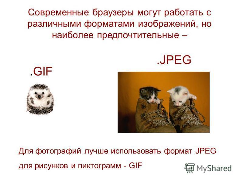 Современные браузеры могут работать с различными форматами изображений, но наиболее предпочтительные – Для фотографий лучше использовать формат JPEG для рисунков и пиктограмм - GIF.GIF.JPEG