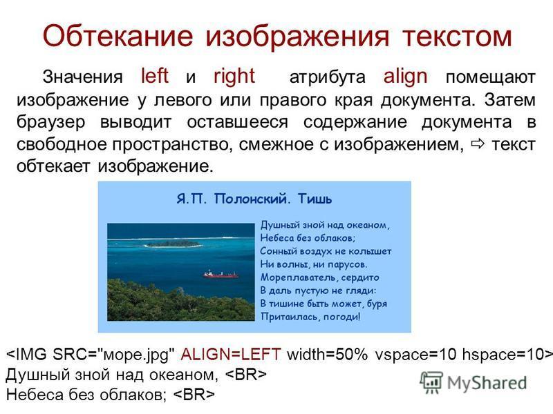 Обтекание изображения текстом Значения left и right атрибута align помещают изображение у левого или правого края документа. Затем браузер выводит оставшееся содержание документа в свободное пространство, смежное с изображением, текст обтекает изобра